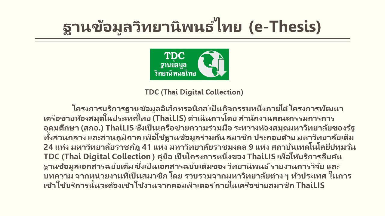 ฐานข้อมูลวิทยานิพนธ์ไทย (e-Thesis) TDC (Thai Digital Collection) โครงการบริการฐานข้อมูลอิเล็กทรอนิกส์ เป็นกิจกรรมหนึ่งภายใต้ โครงการพัฒนา เครือข่ายห้องสมุดในประเทศไทย (ThaiLIS) ดำเนินการโดย สำนักงานคณะกรรมการการ อุดมศึกษา (สกอ.) ThaiLIS ซึ่งเป็นเครือข่ายความร่วมมือ ระหว่างห้องสมุดมหาวิทยาลัยของรัฐ ทั้งส่วนกลาง และส่วนภูมิภาค เพื่อใช้ฐานข้อมูลร่วมกัน สมาชิก ประกอบด้วย มหาวิทยาลัยเดิม 24 แห่ง มหาวิทยาลัยราชภัฎ 41 แห่ง มหาวิทยาลัยราชมงคล 9 แห่ง สถาบันเทคโนโลยีปทุมวัน TDC (Thai Digital Collection ) คู่มือ เป็นโครงการหนึ่งของ ThaiLIS เพื่อให้บริการสืบค้น ฐานข้อมูลเอกสารฉบับเต็ม ซึ่งเป็นเอกสารฉบับเต็มของ วิทยานิพนธ์ รายงานการวิจัย และ บทความ จากหน่วยงานที่เป็นสมาชิก โดย รวบรวมจากมหาวิทยาลัยต่าง ๆ ทั่วประเทศ ในการ เข้าใช้บริการนั้นจะต้องเข้าใช้งานจากคอมพิวเตอร์ ภายในเครือข่ายสมาชิก ThaiLIS
