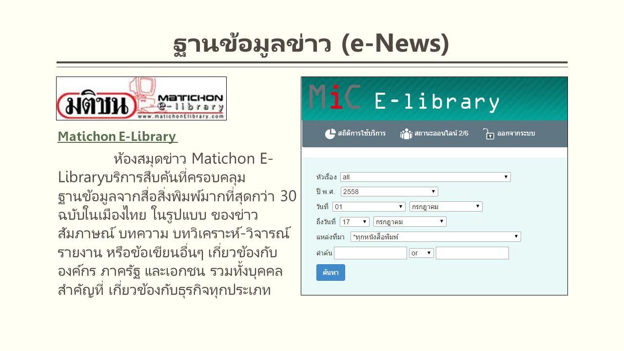 ฐานข้อมูลข่าว (e-News) Matichon E-Library ห้องสมุดข่าว Matichon E- Libraryบริการสืบค้นที่ครอบคลุม ฐานข้อมูลจากสื่อสิ่งพิมพ์มากที่สุดกว่า 30 ฉบับในเมืองไทย ในรูปแบบ ของข่าว สัมภาษณ์ บทความ บทวิเคราะห์-วิจารณ์ รายงาน หรือข้อเขียนอื่นๆ เกี่ยวข้องกับ องค์กร ภาครัฐ และเอกชน รวมทั้งบุคคล สำคัญที่ เกี่ยวข้องกับธุรกิจทุกประเภท