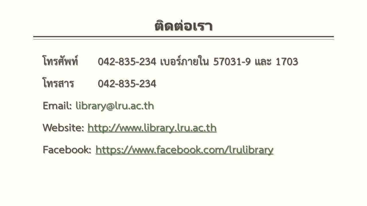 ติดต่อเรา โทรศัพท์042-835-234 เบอร์ภายใน 57031-9 และ 1703 โทรสาร 042-835-234 Email: library@lru.ac.th Website: http://www.library.lru.ac.th http://www.library.lru.ac.th Facebook: https://www.facebook.com/lrulibrary https://www.facebook.com/lrulibrary