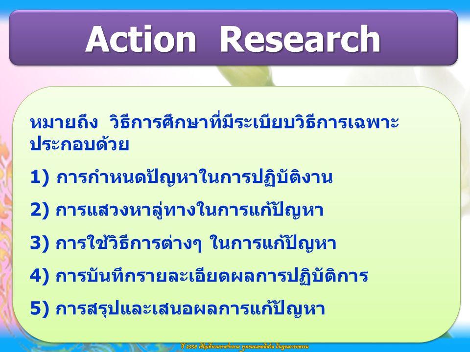 Action Research หมายถึง วิธีการศึกษาที่มีระเบียบวิธีการเฉพาะ ประกอบด้วย 1)การกำหนดปัญหาในการปฏิบัติงาน 2) การแสวงหาลู่ทางในการแก้ปัญหา 3) การใช้วิธีการต่างๆ ในการแก้ปัญหา 4) การบันทึกรายละเอียดผลการปฏิบัติการ 5) การสรุปและเสนอผลการแก้ปัญหา หมายถึง วิธีการศึกษาที่มีระเบียบวิธีการเฉพาะ ประกอบด้วย 1)การกำหนดปัญหาในการปฏิบัติงาน 2) การแสวงหาลู่ทางในการแก้ปัญหา 3) การใช้วิธีการต่างๆ ในการแก้ปัญหา 4) การบันทึกรายละเอียดผลการปฏิบัติการ 5) การสรุปและเสนอผลการแก้ปัญหา