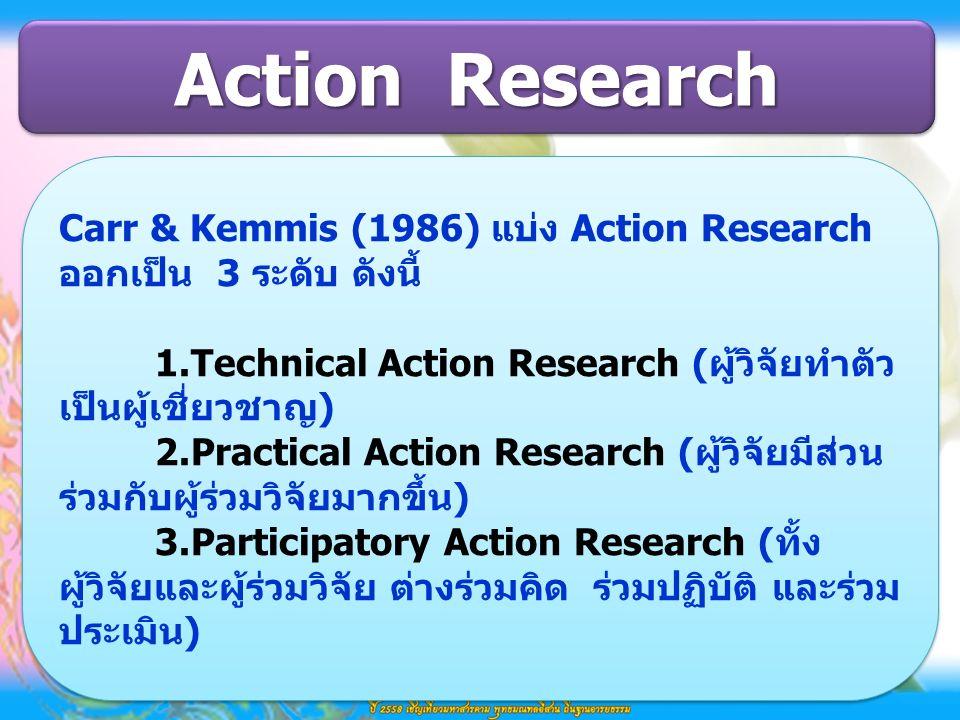 Carr & Kemmis (1986) แบ่ง Action Research ออกเป็น 3 ระดับ ดังนี้ 1.Technical Action Research (ผู้วิจัยทำตัว เป็นผู้เชี่ยวชาญ) 2.Practical Action Research (ผู้วิจัยมีส่วน ร่วมกับผู้ร่วมวิจัยมากขึ้น) 3.Participatory Action Research (ทั้ง ผู้วิจัยและผู้ร่วมวิจัย ต่างร่วมคิด ร่วมปฏิบัติ และร่วม ประเมิน) Carr & Kemmis (1986) แบ่ง Action Research ออกเป็น 3 ระดับ ดังนี้ 1.Technical Action Research (ผู้วิจัยทำตัว เป็นผู้เชี่ยวชาญ) 2.Practical Action Research (ผู้วิจัยมีส่วน ร่วมกับผู้ร่วมวิจัยมากขึ้น) 3.Participatory Action Research (ทั้ง ผู้วิจัยและผู้ร่วมวิจัย ต่างร่วมคิด ร่วมปฏิบัติ และร่วม ประเมิน) Action Research