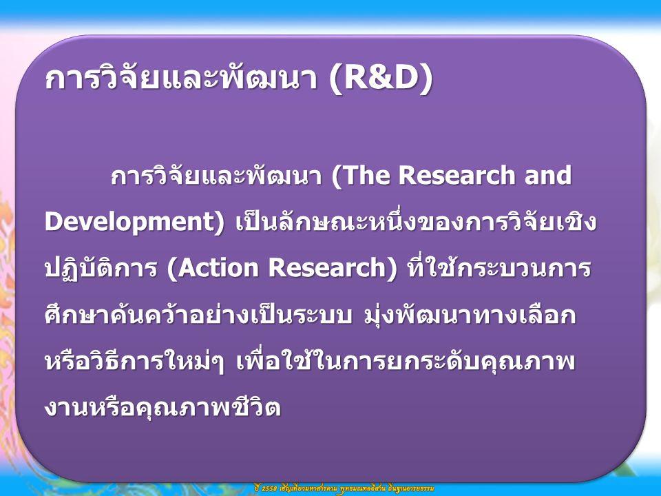 การวิจัยและพัฒนา (R&D) การวิจัยและพัฒนา (The Research and Development) เป็นลักษณะหนึ่งของการวิจัยเชิง ปฏิบัติการ (Action Research) ที่ใช้กระบวนการ ศึกษาค้นคว้าอย่างเป็นระบบ มุ่งพัฒนาทางเลือก หรือวิธีการใหม่ๆ เพื่อใช้ในการยกระดับคุณภาพ งานหรือคุณภาพชีวิต การวิจัยและพัฒนา (R&D) การวิจัยและพัฒนา (The Research and Development) เป็นลักษณะหนึ่งของการวิจัยเชิง ปฏิบัติการ (Action Research) ที่ใช้กระบวนการ ศึกษาค้นคว้าอย่างเป็นระบบ มุ่งพัฒนาทางเลือก หรือวิธีการใหม่ๆ เพื่อใช้ในการยกระดับคุณภาพ งานหรือคุณภาพชีวิต