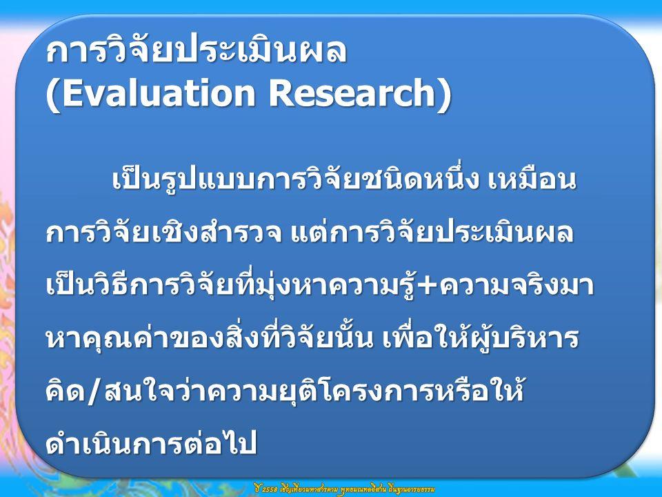การวิจัยประเมินผล เป็นรูปแบบการวิจัยชนิดหนึ่ง เหมือน การวิจัยเชิงสำรวจ แต่การวิจัยประเมินผล เป็นวิธีการวิจัยที่มุ่งหาความรู้+ความจริงมา หาคุณค่าของสิ่งที่วิจัยนั้น เพื่อให้ผู้บริหาร คิด/สนใจว่าความยุติโครงการหรือให้ ดำเนินการต่อไป การวิจัยประเมินผล (Evaluation Research) เป็นรูปแบบการวิจัยชนิดหนึ่ง เหมือน การวิจัยเชิงสำรวจ แต่การวิจัยประเมินผล เป็นวิธีการวิจัยที่มุ่งหาความรู้+ความจริงมา หาคุณค่าของสิ่งที่วิจัยนั้น เพื่อให้ผู้บริหาร คิด/สนใจว่าความยุติโครงการหรือให้ ดำเนินการต่อไป
