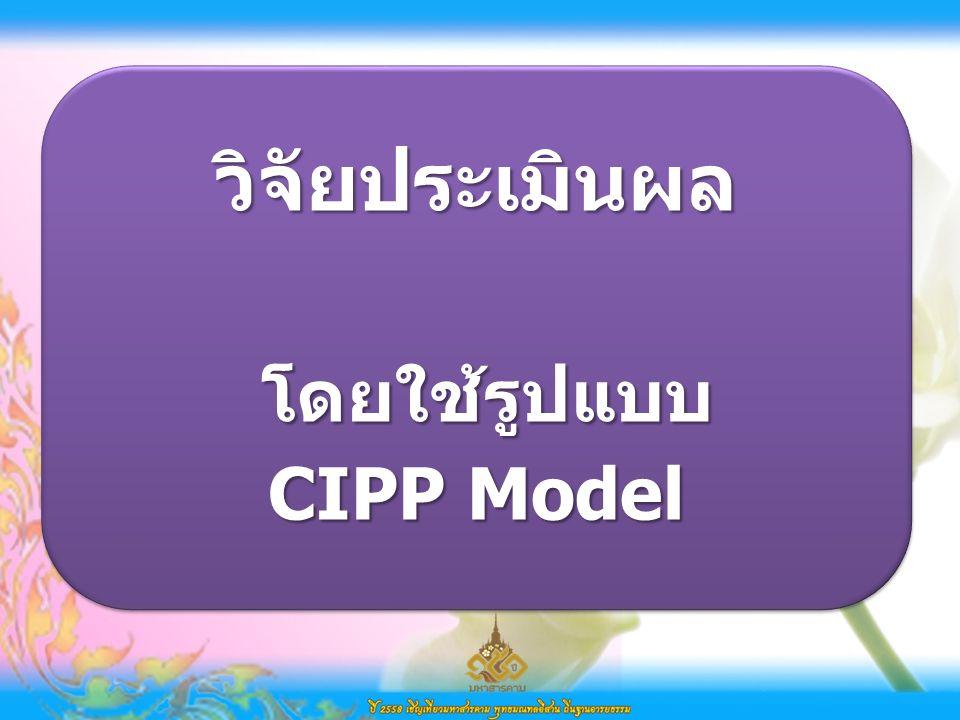วิจัยประเมินผล โดยใช้รูปแบบ โดยใช้รูปแบบ CIPP Model วิจัยประเมินผล โดยใช้รูปแบบ โดยใช้รูปแบบ CIPP Model