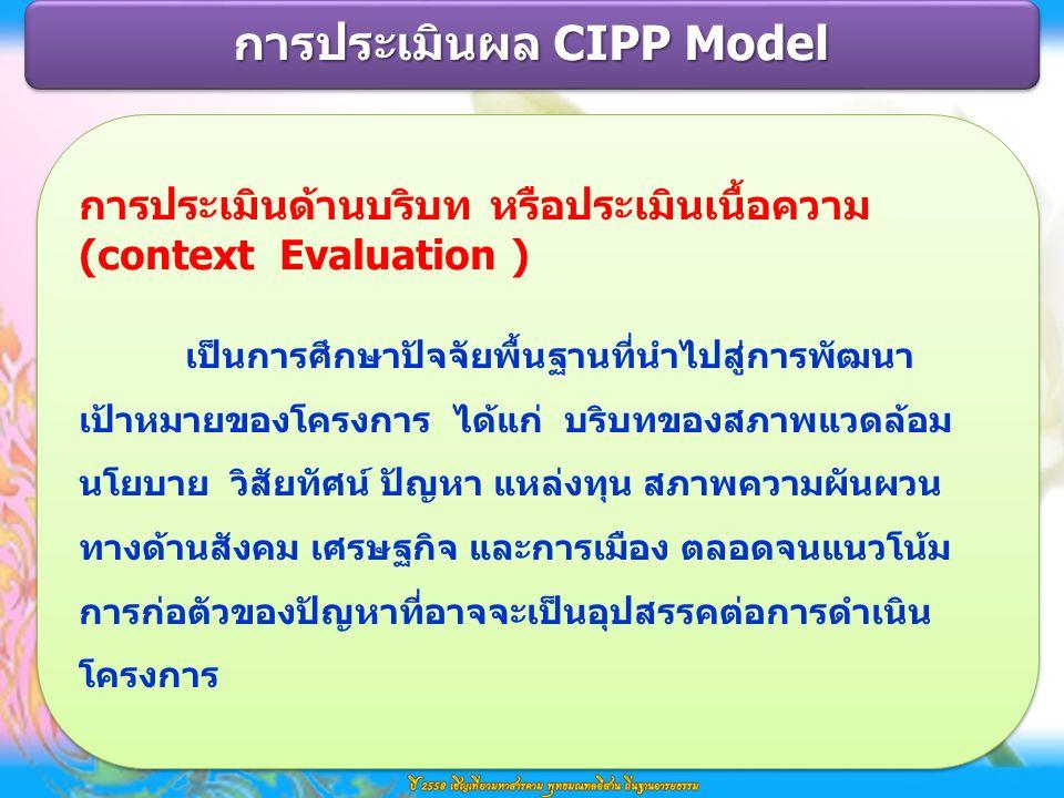 การประเมินด้านบริบท หรือประเมินเนื้อความ (context Evaluation ) เป็นการศึกษาปัจจัยพื้นฐานที่นำไปสู่การพัฒนา เป้าหมายของโครงการ ได้แก่ บริบทของสภาพแวดล้อม นโยบาย วิสัยทัศน์ ปัญหา แหล่งทุน สภาพความผันผวน ทางด้านสังคม เศรษฐกิจ และการเมือง ตลอดจนแนวโน้ม การก่อตัวของปัญหาที่อาจจะเป็นอุปสรรคต่อการดำเนิน โครงการ การประเมินด้านบริบท หรือประเมินเนื้อความ (context Evaluation ) เป็นการศึกษาปัจจัยพื้นฐานที่นำไปสู่การพัฒนา เป้าหมายของโครงการ ได้แก่ บริบทของสภาพแวดล้อม นโยบาย วิสัยทัศน์ ปัญหา แหล่งทุน สภาพความผันผวน ทางด้านสังคม เศรษฐกิจ และการเมือง ตลอดจนแนวโน้ม การก่อตัวของปัญหาที่อาจจะเป็นอุปสรรคต่อการดำเนิน โครงการ การประเมินผล CIPP Model
