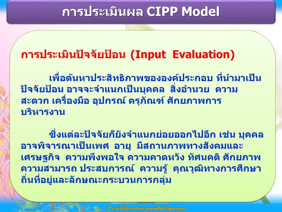 การประเมินปัจจัยป้อน (Input Evaluation) เพื่อต้นหาประสิทธิภาพขององค์ประกอบ ที่นำมาเป็น ปัจจัยป้อน อาจจะจำแนกเป็นบุคคล สิ่งอำนวย ความ สะดวก เครื่องมือ อุปกรณ์ ครุภัณฑ์ ศักยภาพการ บริหารงาน ซึ่งแต่ละปัจจัยก็ยังจำแนกย่อยออกไปอีก เช่น บุคคล อาจพิจารณาเป็นเพศ อายุ มีสถานภาพทางสังคมและ เศรษฐกิจ ความพึงพอใจ ความคาดหวัง ทัศนคติ ศักยภาพ ความสามารถ ประสบการณ์ ความรู้ คุณวุฒิทางการศึกษา ถิ่นที่อยู่และลักษณะกระบวนการกลุ่ม การประเมินปัจจัยป้อน (Input Evaluation) เพื่อต้นหาประสิทธิภาพขององค์ประกอบ ที่นำมาเป็น ปัจจัยป้อน อาจจะจำแนกเป็นบุคคล สิ่งอำนวย ความ สะดวก เครื่องมือ อุปกรณ์ ครุภัณฑ์ ศักยภาพการ บริหารงาน ซึ่งแต่ละปัจจัยก็ยังจำแนกย่อยออกไปอีก เช่น บุคคล อาจพิจารณาเป็นเพศ อายุ มีสถานภาพทางสังคมและ เศรษฐกิจ ความพึงพอใจ ความคาดหวัง ทัศนคติ ศักยภาพ ความสามารถ ประสบการณ์ ความรู้ คุณวุฒิทางการศึกษา ถิ่นที่อยู่และลักษณะกระบวนการกลุ่ม การประเมินผล CIPP Model