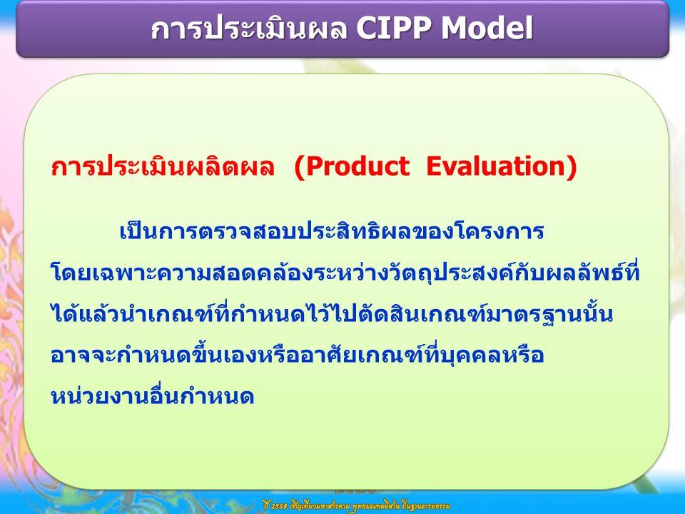 การประเมินผลิตผล (Product Evaluation) เป็นการตรวจสอบประสิทธิผลของโครงการ โดยเฉพาะความสอดคล้องระหว่างวัตถุประสงค์กับผลลัพธ์ที่ ได้แล้วนำเกณฑ์ที่กำหนดไว้ไปตัดสินเกณฑ์มาตรฐานนั้น อาจจะกำหนดขึ้นเองหรืออาศัยเกณฑ์ที่บุคคลหรือ หน่วยงานอื่นกำหนด การประเมินผลิตผล (Product Evaluation) เป็นการตรวจสอบประสิทธิผลของโครงการ โดยเฉพาะความสอดคล้องระหว่างวัตถุประสงค์กับผลลัพธ์ที่ ได้แล้วนำเกณฑ์ที่กำหนดไว้ไปตัดสินเกณฑ์มาตรฐานนั้น อาจจะกำหนดขึ้นเองหรืออาศัยเกณฑ์ที่บุคคลหรือ หน่วยงานอื่นกำหนด การประเมินผล CIPP Model