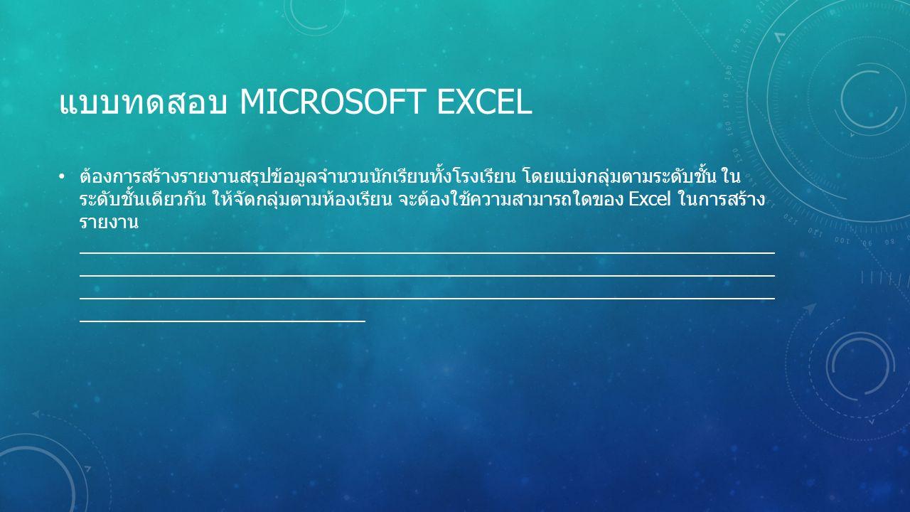 แบบทดสอบ MICROSOFT EXCEL ต้องการสร้างรายงานสรุปข้อมูลจำนวนนักเรียนทั้งโรงเรียน โดยแบ่งกลุ่มตามระดับชั้น ใน ระดับชั้นเดียวกัน ให้จัดกลุ่มตามห้องเรียน จะต้องใช้ความสามารถใดของ Excel ในการสร้าง รายงาน