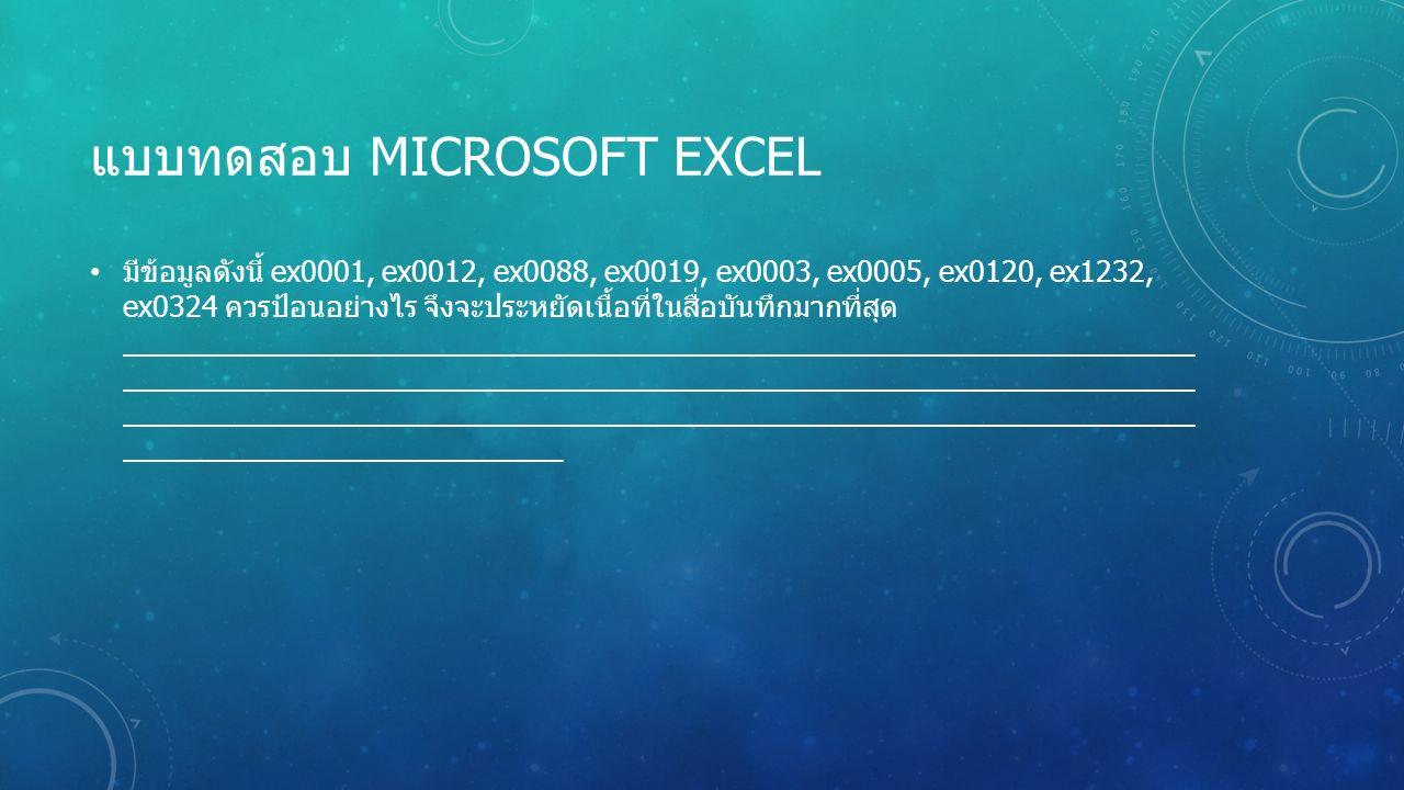 แบบทดสอบ MICROSOFT EXCEL มีข้อมูลดังนี้ ex0001, ex0012, ex0088, ex0019, ex0003, ex0005, ex0120, ex1232, ex0324 ควรป้อนอย่างไร จึงจะประหยัดเนื้อที่ในสื