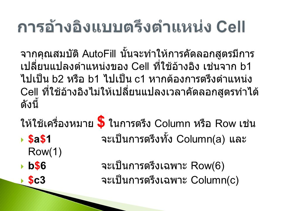 จากคุณสมบัติ AutoFill นั้นจะทำให้การคัดลอกสูตรมีการ เปลี่ยนแปลงตำแหน่งของ Cell ที่ใช้อ้างอิง เช่นจาก b1 ไปเป็น b2 หรือ b1 ไปเป็น c1 หากต้องการตรึงตำแหน่ง Cell ที่ใช้อ้างอิงไม่ให้เปลี่ยนแปลงเวลาคัดลอกสูตรทำได้ ดังนี้ ให้ใช้เครื่องหมาย $ ในการตรึง Column หรือ Row เช่น  $a$1 จะเป็นการตรึงทั้ง Column(a) และ Row(1)  b$6 จะเป็นการตรึงเฉพาะ Row(6)  $c3 จะเป็นการตรึงเฉพาะ Column(c)