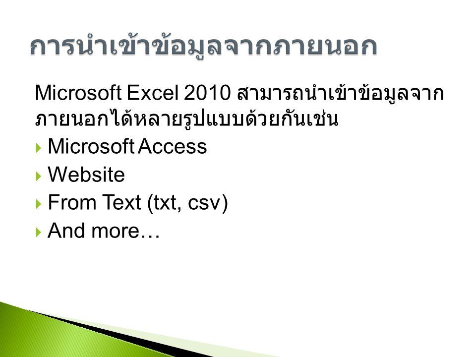 Microsoft Excel 2010 สามารถนำเข้าข้อมูลจาก ภายนอกได้หลายรูปแบบด้วยกันเช่น  Microsoft Access  Website  From Text (txt, csv)  And more…