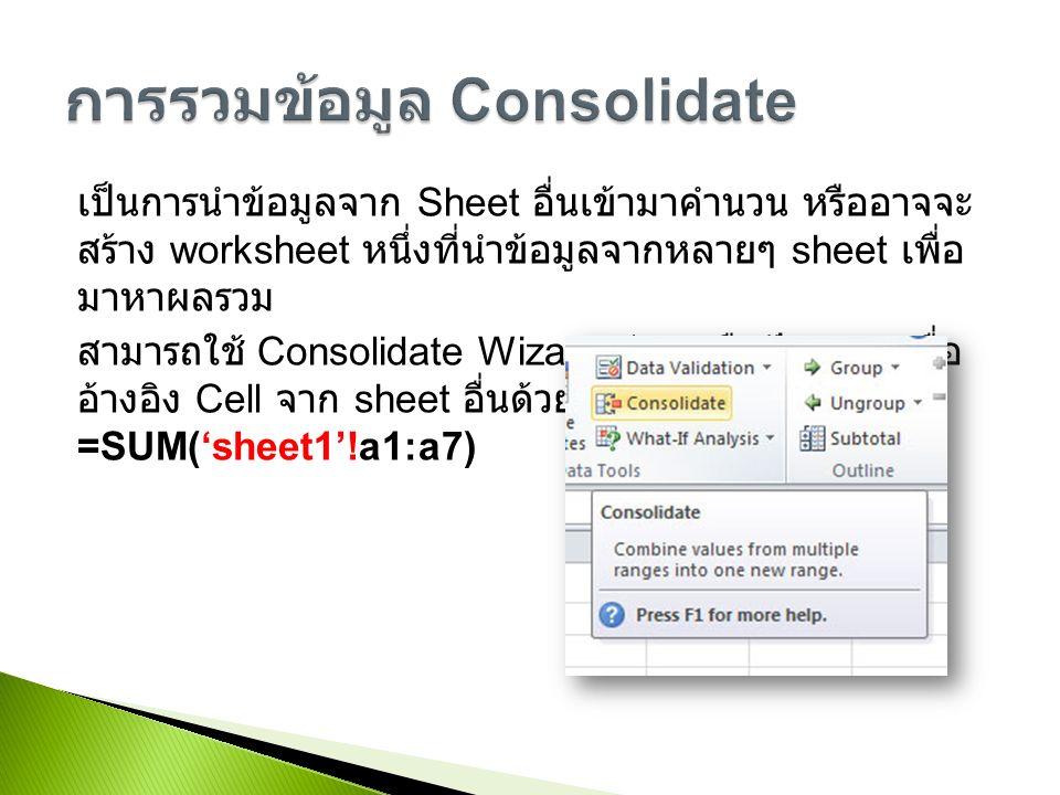 เป็นการนำข้อมูลจาก Sheet อื่นเข้ามาคำนวน หรืออาจจะ สร้าง worksheet หนึ่งที่นำข้อมูลจากหลายๆ sheet เพื่อ มาหาผลรวม สามารถใช้ Consolidate Wizard ช่วย หรือป้อนสูตรเพื่อ อ้างอิง Cell จาก sheet อื่นด้วยตนเอง เช่น =SUM('sheet1'!a1:a7)