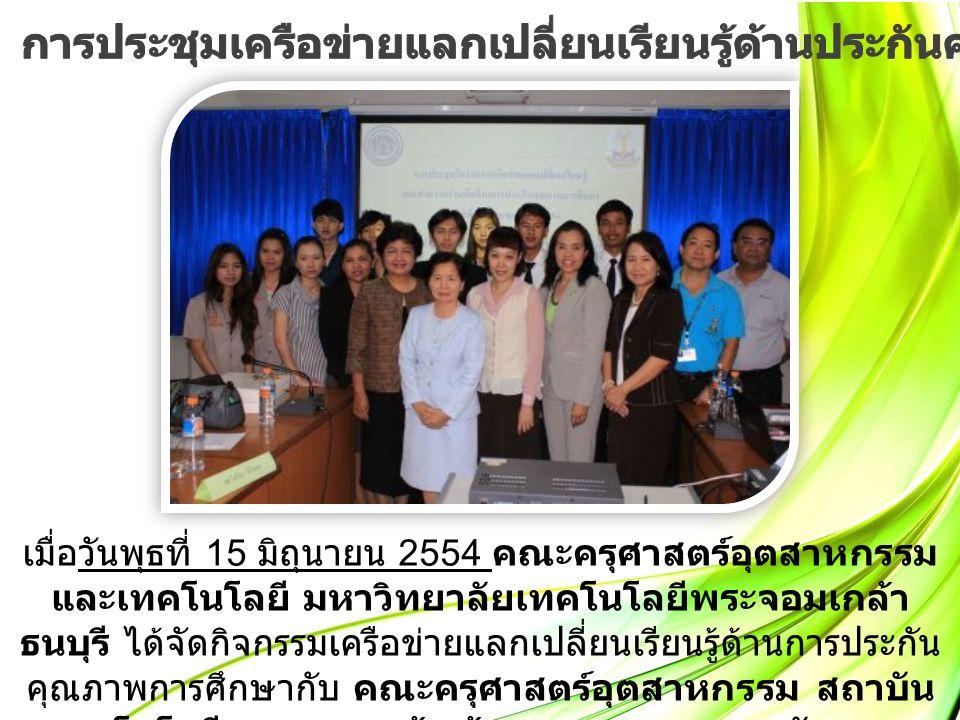 เมื่อวันพุธที่ 15 มิถุนายน 2554 คณะครุศาสตร์อุตสาหกรรม และเทคโนโลยี มหาวิทยาลัยเทคโนโลยีพระจอมเกล้า ธนบุรี ได้จัดกิจกรรมเครือข่ายแลกเปลี่ยนเรียนรู้ด้านการประกัน คุณภาพการศึกษากับ คณะครุศาสตร์อุตสาหกรรม สถาบัน เทคโนโลยีพระจอมเกล้าเจ้าคุณทหารลาดกระบัง และ มหาวิทยาลัยเทคโนโลยีราชมงคลกรุงเทพ
