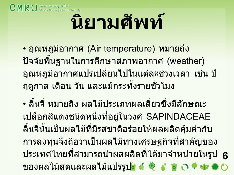 นิยามศัพท์ อุณหภูมิอากาศ (Air temperature) หมายถึง ปัจจัยพื้นฐานในการศึกษาสภาพอากาศ (weather) อุณหภูมิอากาศแปรเปลี่ยนไปในแต่ล่ะช่วงเวลา เช่น ปี ฤดูกาล เดือน วัน และแม้กระทั้งรายชั่วโมง ลิ้นจี่ หมายถึง ผลไม้ประเภทผลเดี่ยวซึ่งมีลักษณะ เปลือกสีแดงชนิดหนึ่งที่อยู่ในวงศ์ SAPINDACEAE ลิ้นจี่นั้นเป็นผลไม้ที่มีรสชาติอร่อยให้ผลผลิตคุ้มค่ากับ การลงทุนจึงถือว่าเป็นผลไม้ทางเศรษฐกิจที่สำคัญของ ประเทศไทยที่สามารถนำผลผลิตที่ได้มาจำหน่ายในรูป ของผลไม้สดและผลไม้แปรรูป 6