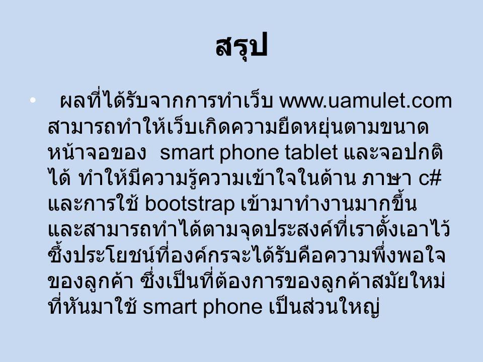 สรุป ผลที่ได้รับจากการทำเว็บ www.uamulet.com สามารถทำให้เว็บเกิดความยืดหยุ่นตามขนาด หน้าจอของ smart phone tablet และจอปกติ ได้ ทำให้มีความรู้ความเข้าใจในด้าน ภาษา c# และการใช้ bootstrap เข้ามาทำงานมากขึ้น และสามารถทำได้ตามจุดประสงค์ที่เราตั้งเอาไว้ ซึ้งประโยชน์ที่องค์กรจะได้รับคือความพึ่งพอใจ ของลูกค้า ซึ่งเป็นที่ต้องการของลูกค้าสมัยใหม่ ที่หันมาใช้ smart phone เป็นส่วนใหญ่