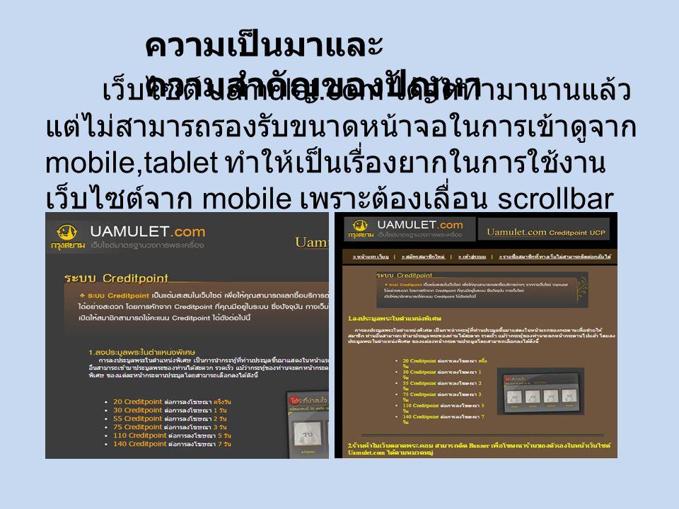 เว็บไซต์ uamulet.com ได้จัดทำมานานแล้ว แต่ไม่สามารถรองรับขนาดหน้าจอในการเข้าดูจาก mobile,tablet ทำให้เป็นเรื่องยากในการใช้งาน เว็บไซต์จาก mobile เพราะต้องเลื่อน scrollbar เพื่อชมเว็บไซต์ทั้งหมด ความเป็นมาและ ความสำคัญของปัญหา