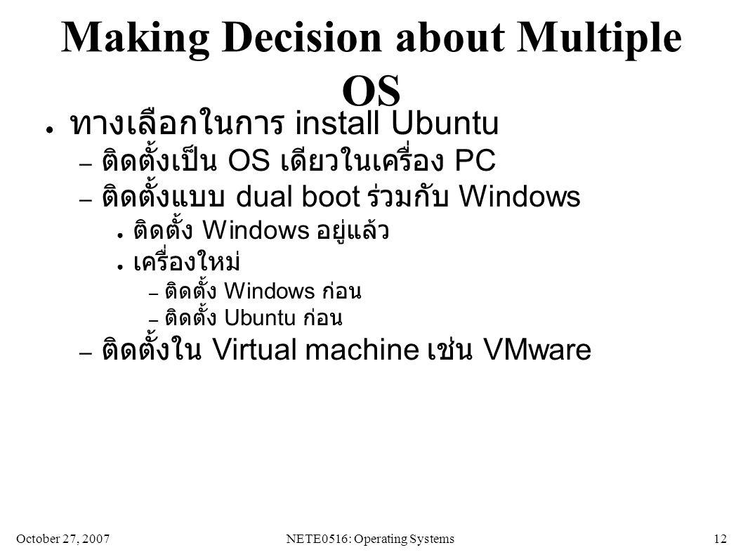October 27, 2007NETE0516: Operating Systems 12 Making Decision about Multiple OS ● ทางเลือกในการ install Ubuntu – ติดตั้งเป็น OS เดียวในเครื่อง PC – ติดตั้งแบบ dual boot ร่วมกับ Windows ● ติดตั้ง Windows อยู่แล้ว ● เครื่องใหม่ – ติดตั้ง Windows ก่อน – ติดตั้ง Ubuntu ก่อน – ติดตั้งใน Virtual machine เช่น VMware