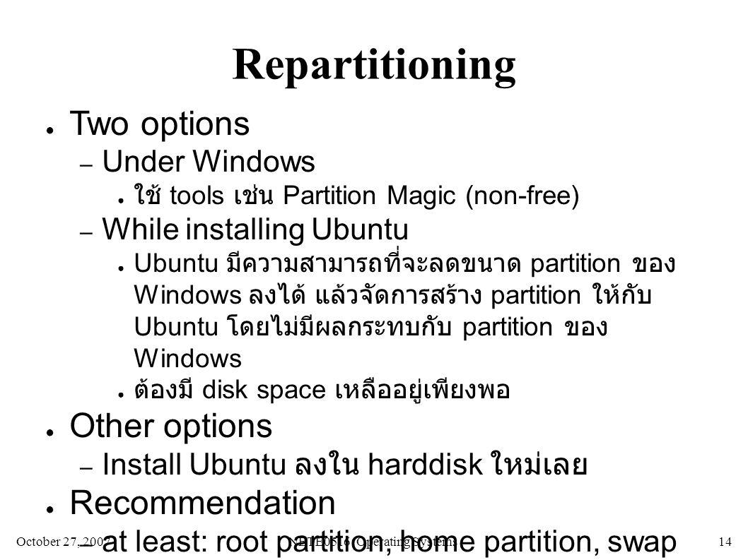 October 27, 2007NETE0516: Operating Systems 14 Repartitioning ● Two options – Under Windows ● ใช้ tools เช่น Partition Magic (non-free) – While installing Ubuntu ● Ubuntu มีความสามารถที่จะลดขนาด partition ของ Windows ลงได้ แล้วจัดการสร้าง partition ให้กับ Ubuntu โดยไม่มีผลกระทบกับ partition ของ Windows ● ต้องมี disk space เหลืออยู่เพียงพอ ● Other options – Install Ubuntu ลงใน harddisk ใหม่เลย ● Recommendation – at least: root partition, home partition, swap partition