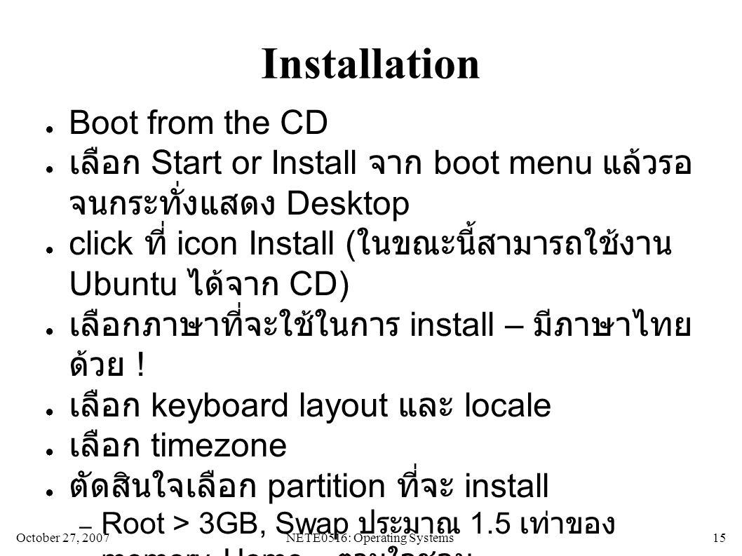 October 27, 2007NETE0516: Operating Systems 15 Installation ● Boot from the CD ● เลือก Start or Install จาก boot menu แล้วรอ จนกระทั่งแสดง Desktop ● click ที่ icon Install (ในขณะนี้สามารถใช้งาน Ubuntu ได้จาก CD) ● เลือกภาษาที่จะใช้ในการ install – มีภาษาไทย ด้วย .