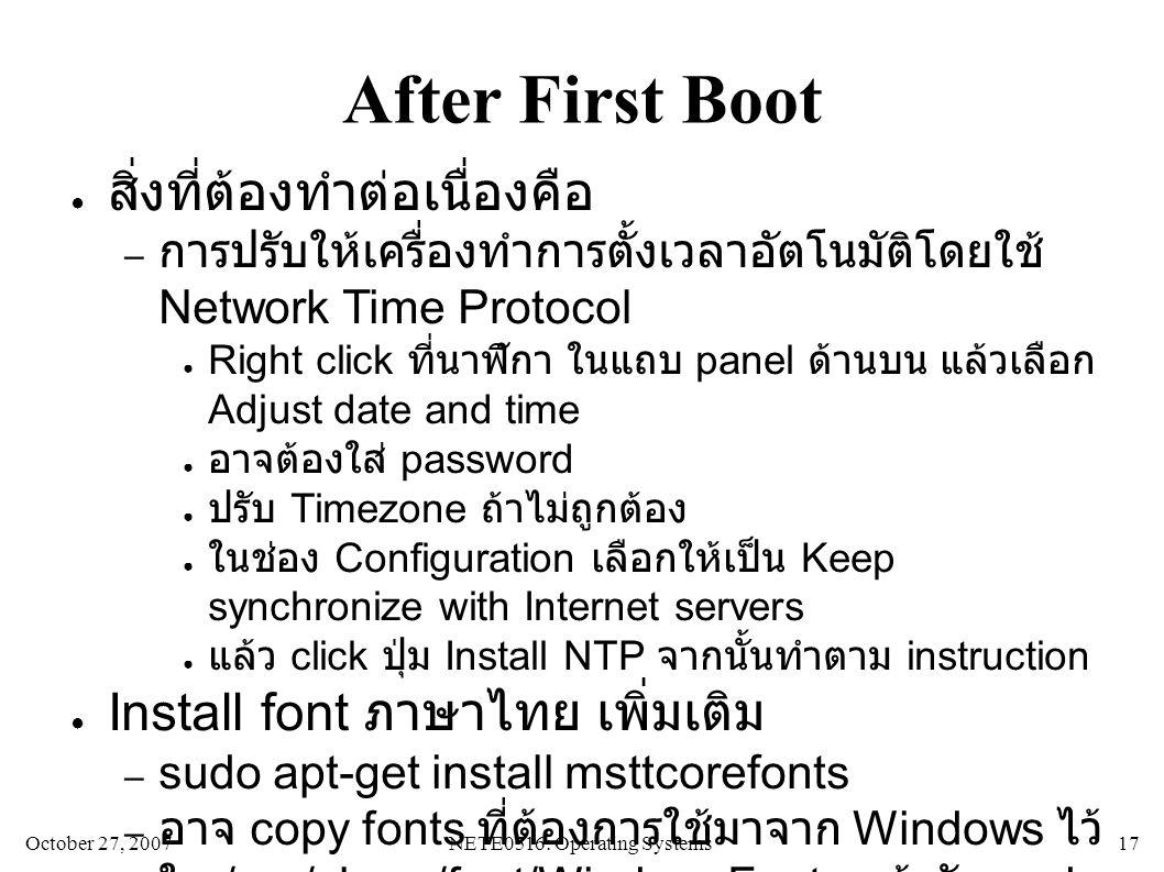 October 27, 2007NETE0516: Operating Systems 17 After First Boot ● สิ่งที่ต้องทำต่อเนื่องคือ – การปรับให้เครื่องทำการตั้งเวลาอัตโนมัติโดยใช้ Network Time Protocol ● Right click ที่นาฬิกา ในแถบ panel ด้านบน แล้วเลือก Adjust date and time ● อาจต้องใส่ password ● ปรับ Timezone ถ้าไม่ถูกต้อง ● ในช่อง Configuration เลือกให้เป็น Keep synchronize with Internet servers ● แล้ว click ปุ่ม Install NTP จากนั้นทำตาม instruction ● Install font ภาษาไทย เพิ่มเติม – sudo apt-get install msttcorefonts – อาจ copy fonts ที่ต้องการใช้มาจาก Windows ไว้ ใน /usr/share/font/WindowsFonts แล้วรัน sudo fc-cache -f -v