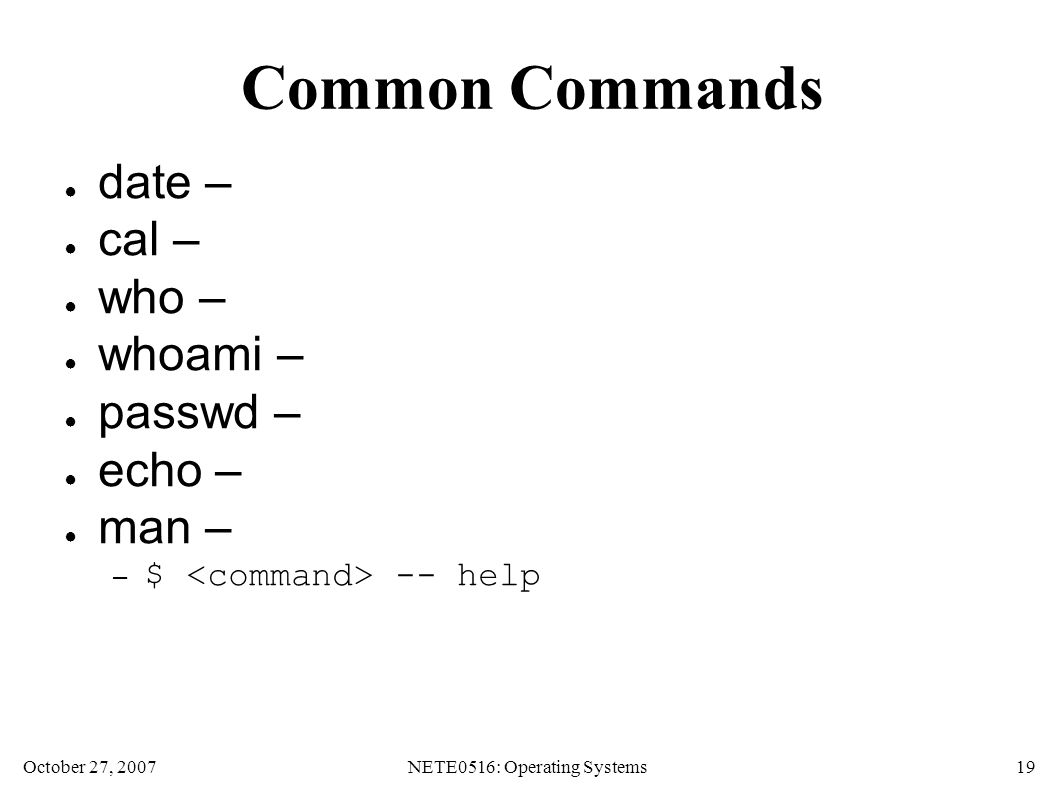 October 27, 2007NETE0516: Operating Systems 19 Common Commands ● date – ● cal – ● who – ● whoami – ● passwd – ● echo – ● man – – $ -- help
