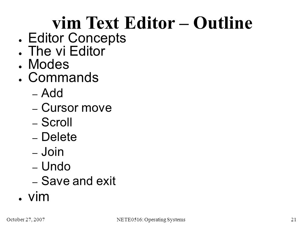 October 27, 2007NETE0516: Operating Systems 21 vim Text Editor – Outline ● Editor Concepts ● The vi Editor ● Modes ● Commands – Add – Cursor move – Scroll – Delete – Join – Undo – Save and exit ● vim