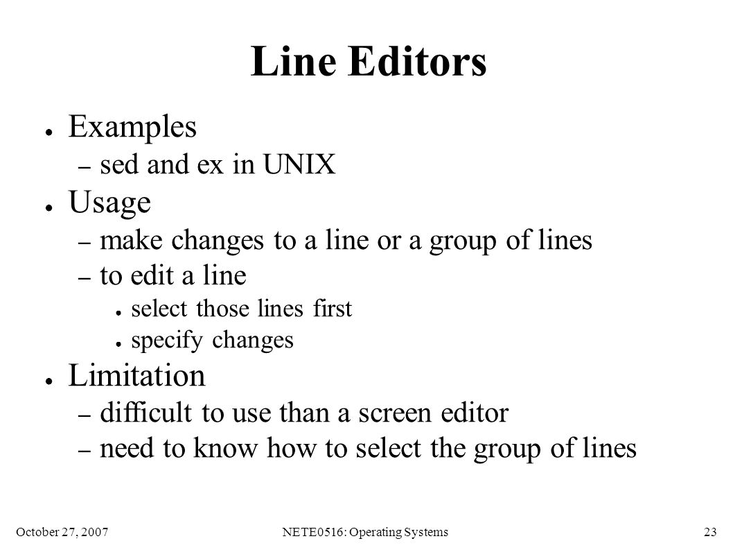 October 27, 2007NETE0516: Operating Systems 23 Line Editors ● Examples – sed and ex in UNIX ● Usage – make changes to a line or a group of lines – to edit a line ● select those lines first ● specify changes ● Limitation – difficult to use than a screen editor – need to know how to select the group of lines