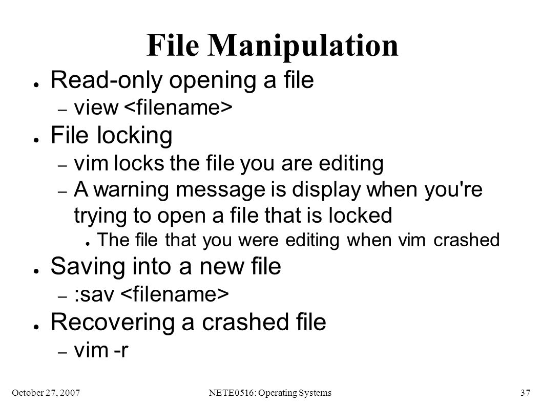 October 27, 2007NETE0516: Operating Systems 37 File Manipulation ● Read-only opening a file – view ● File locking – vim locks the file you are editing – A warning message is display when you re trying to open a file that is locked ● The file that you were editing when vim crashed ● Saving into a new file – :sav ● Recovering a crashed file – vim -r