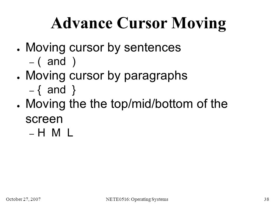 October 27, 2007NETE0516: Operating Systems 38 Advance Cursor Moving ● Moving cursor by sentences – ( and ) ● Moving cursor by paragraphs – { and } ● Moving the the top/mid/bottom of the screen – H M L