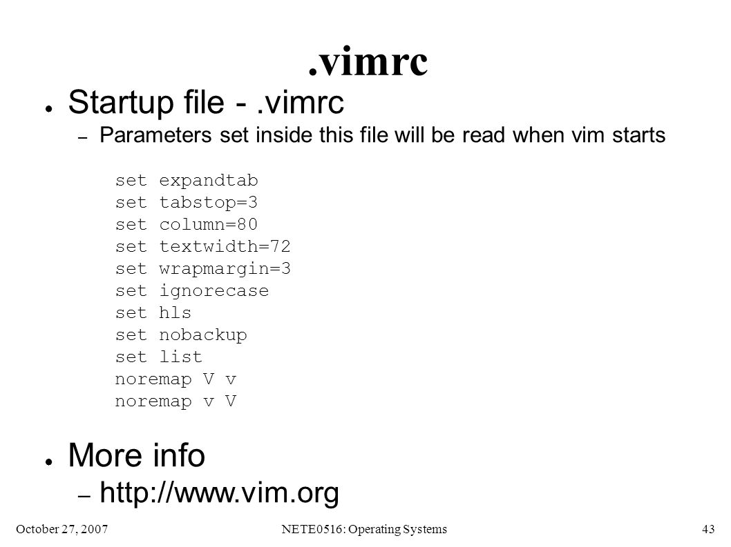 October 27, 2007NETE0516: Operating Systems 43.vimrc ● Startup file -.vimrc – Parameters set inside this file will be read when vim starts set expandtab set tabstop=3 set column=80 set textwidth=72 set wrapmargin=3 set ignorecase set hls set nobackup set list noremap V v noremap v V ● More info – http://www.vim.org