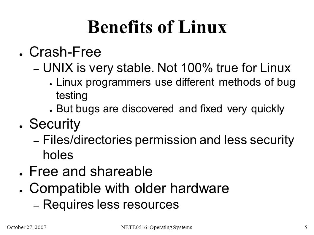 October 27, 2007NETE0516: Operating Systems 5 Benefits of Linux ● Crash-Free – UNIX is very stable.