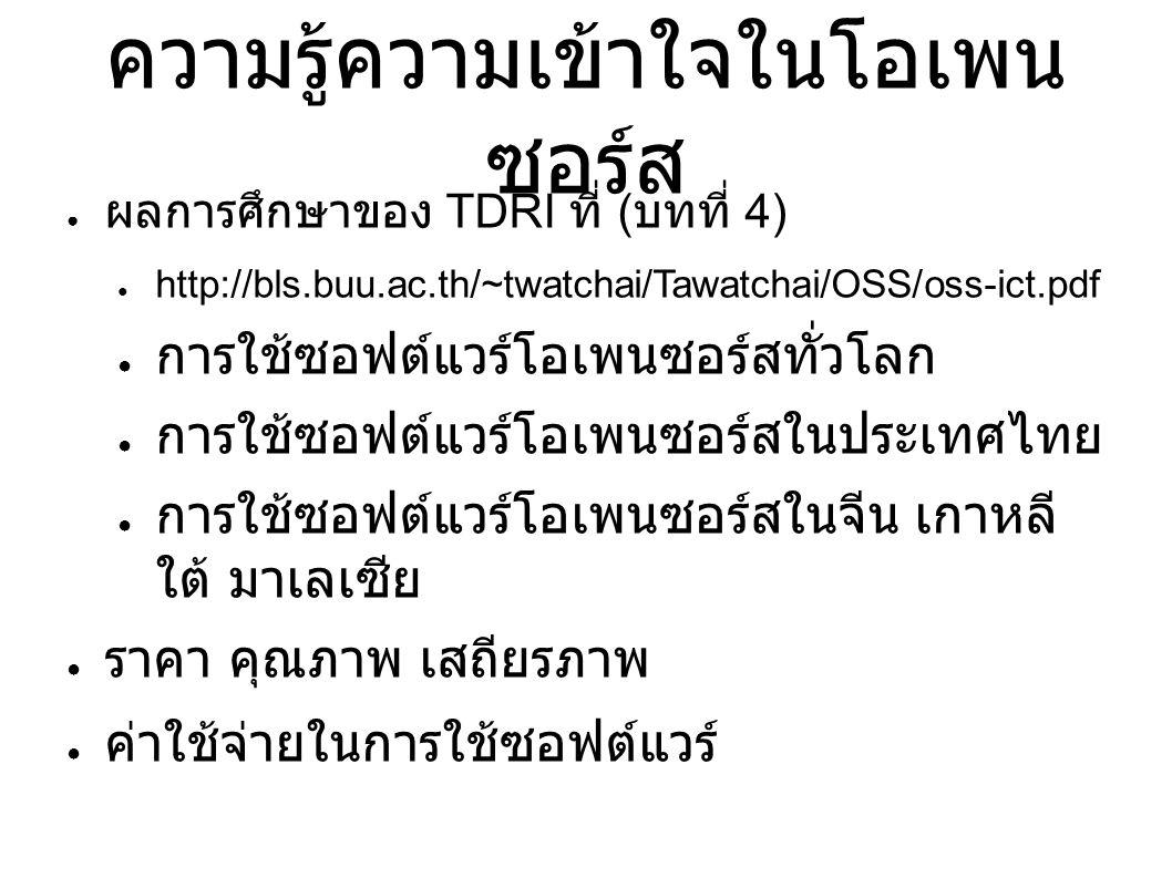 ความรู้ความเข้าใจในโอเพน ซอร์ส ● ผลการศึกษาของ TDRI ที่ ( บทที่ 4) ● http://bls.buu.ac.th/~twatchai/Tawatchai/OSS/oss-ict.pdf ● การใช้ซอฟต์แวร์โอเพนซอร์สทั่วโลก ● การใช้ซอฟต์แวร์โอเพนซอร์สในประเทศไทย ● การใช้ซอฟต์แวร์โอเพนซอร์สในจีน เกาหลี ใต้ มาเลเซีย ● ราคา คุณภาพ เสถียรภาพ ● ค่าใช้จ่ายในการใช้ซอฟต์แวร์