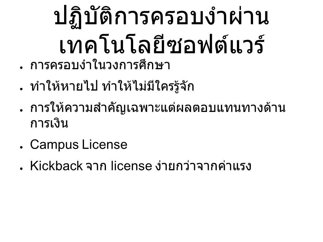 ปฏิบัติการครอบงำผ่าน เทคโนโลยีซอฟต์แวร์ ● การครอบงำในวงการศึกษา ● ทำให้หายไป ทำให้ไม่มีใครรู้จัก ● การให้ความสำคัญเฉพาะแต่ผลตอบแทนทางด้าน การเงิน ● Campus License ● Kickback จาก license ง่ายกว่าจากค่าแรง
