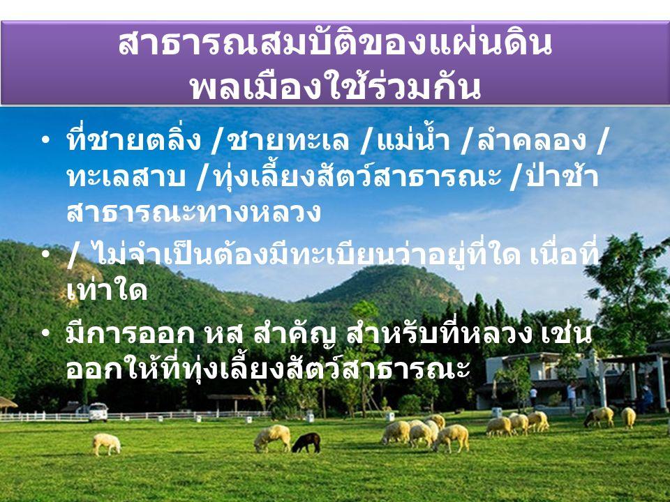 สาธารณสมบัติของแผ่นดิน พลเมืองใช้ร่วมกัน ที่ชายตลิ่ง /ชายทะเล /แม่น้ำ /ลำคลอง / ทะเลสาบ /ทุ่งเลี้ยงสัตว์สาธารณะ /ป่าช้า สาธารณะทางหลวง / ไม่จำเป็นต้อง