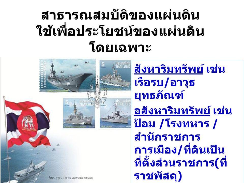 สังหาริมทรัพย์ เช่น เรือรบ/อาวุธ ยุทธภัณฑ์ อสังหาริมทรัพย์ เช่น ป้อม /โรงทหาร / สำนักราชการ การเมือง/ที่ดินเป็น ที่ตั้งส่วนราชการ(ที่ ราชพัสดุ) สาธารณ