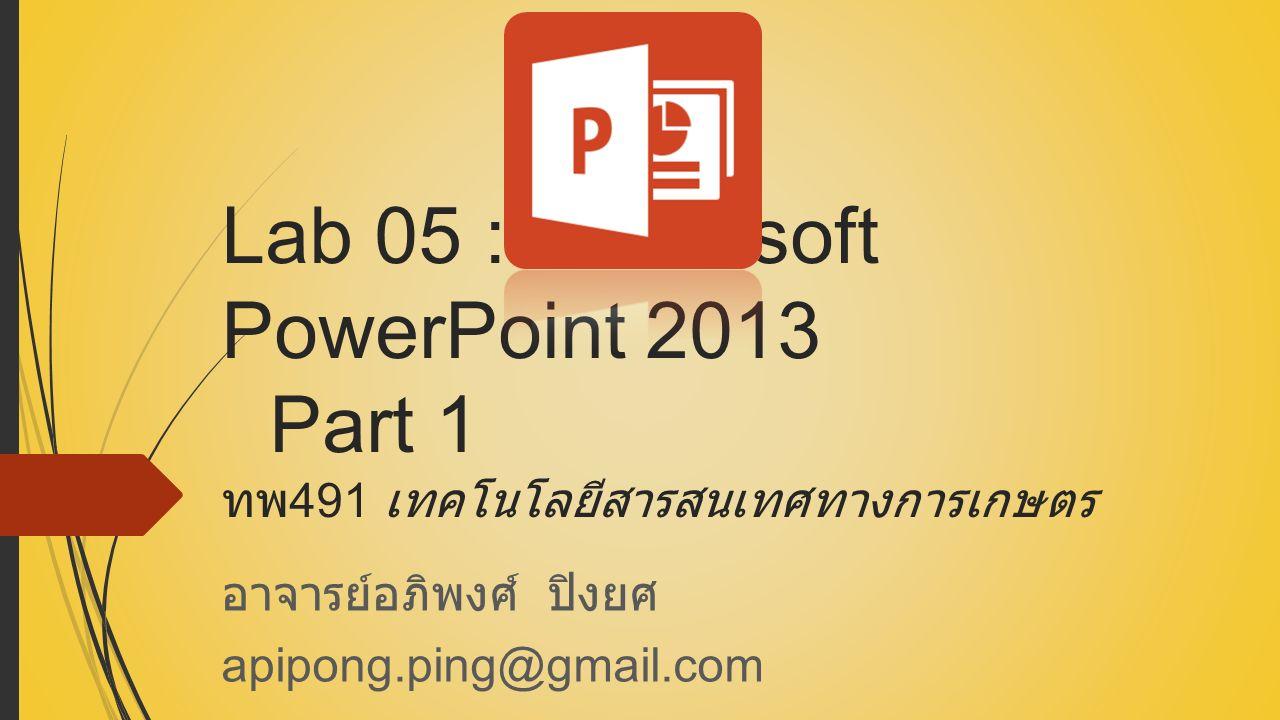 Lab 05 : Microsoft PowerPoint 2013 Part 1 ทพ 491 เทคโนโลยีสารสนเทศทางการเกษตร อาจารย์อภิพงศ์ ปิงยศ apipong.ping@gmail.com