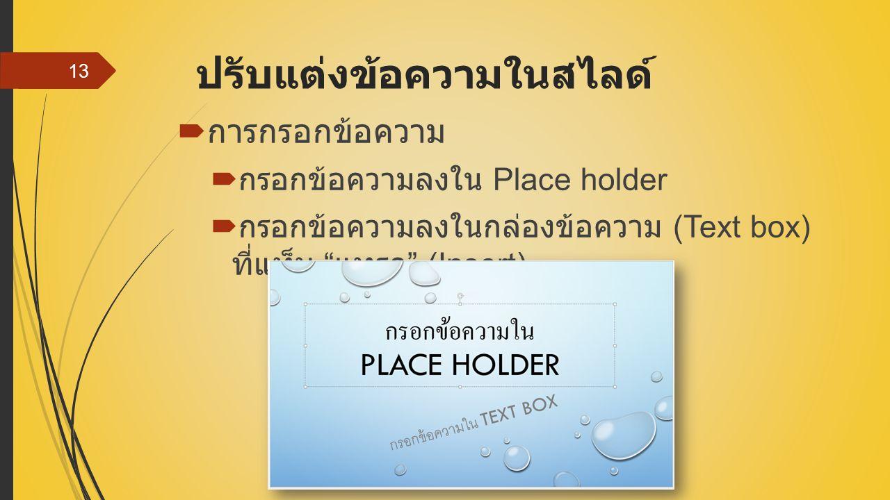 ปรับแต่งข้อความในสไลด์  การกรอกข้อความ  กรอกข้อความลงใน Place holder  กรอกข้อความลงในกล่องข้อความ (Text box) ที่แท็บ แทรก (Insert) 13