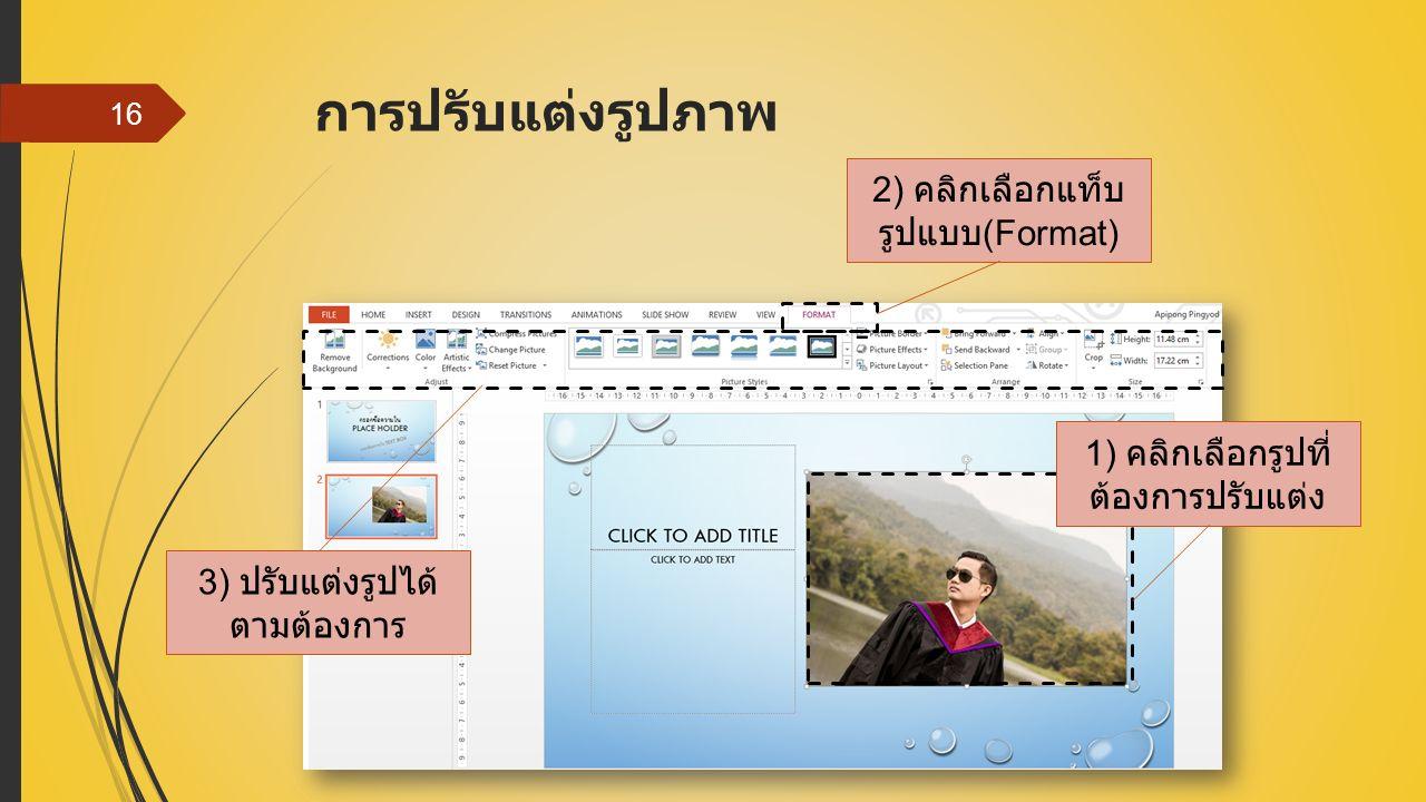 การปรับแต่งรูปภาพ 16 1) คลิกเลือกรูปที่ ต้องการปรับแต่ง 2) คลิกเลือกแท็บ รูปแบบ (Format) 3) ปรับแต่งรูปได้ ตามต้องการ