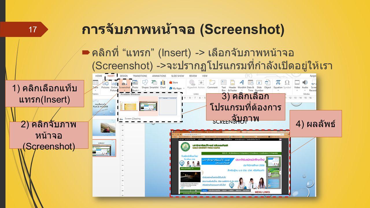 การจับภาพหน้าจอ (Screenshot)  คลิกที่ แทรก (Insert) -> เลือกจับภาพหน้าจอ (Screenshot) -> จะปรากฏโปรแกรมที่กำลังเปิดอยู่ให้เรา เลือก 17 1) คลิกเลือกแท็บ แทรก (Insert) 2) คลิกจับภาพ หน้าจอ (Screenshot) 3) คลิกเลือก โปรแกรมที่ต้องการ จับภาพ 4) ผลลัพธ์