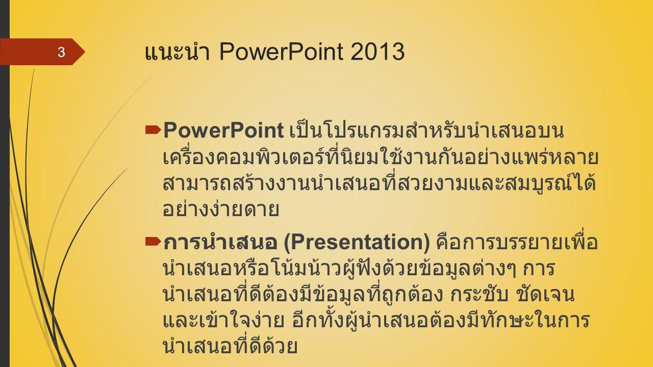 แนะนำ PowerPoint 2013  PowerPoint เป็นโปรแกรมสำหรับนำเสนอบน เครื่องคอมพิวเตอร์ที่นิยมใช้งานกันอย่างแพร่หลาย สามารถสร้างงานนำเสนอที่สวยงามและสมบูรณ์ได้ อย่างง่ายดาย  การนำเสนอ (Presentation) คือการบรรยายเพื่อ นำเสนอหรือโน้มน้าวผู้ฟังด้วยข้อมูลต่างๆ การ นำเสนอที่ดีต้องมีข้อมูลที่ถูกต้อง กระชับ ชัดเจน และเข้าใจง่าย อีกทั้งผู้นำเสนอต้องมีทักษะในการ นำเสนอที่ดีด้วย 3