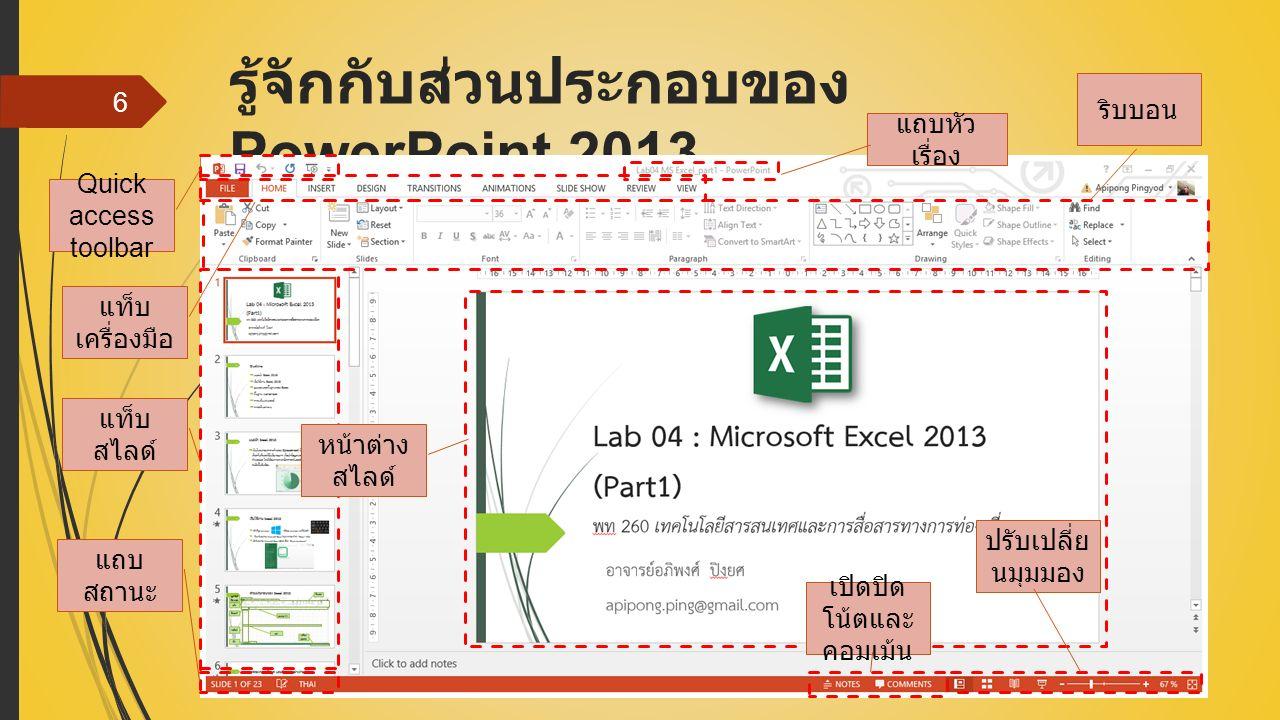 รู้จักกับส่วนประกอบของ PowerPoint 2013 6 Quick access toolbar แถบหัว เรื่อง แท็บ เครื่องมือ ริบบอน แท็บ สไลด์ แถบ สถานะ หน้าต่าง สไลด์ เปิดปิด โน้ตและ คอมเม้น ปรับเปลี่ย นมุมมอง