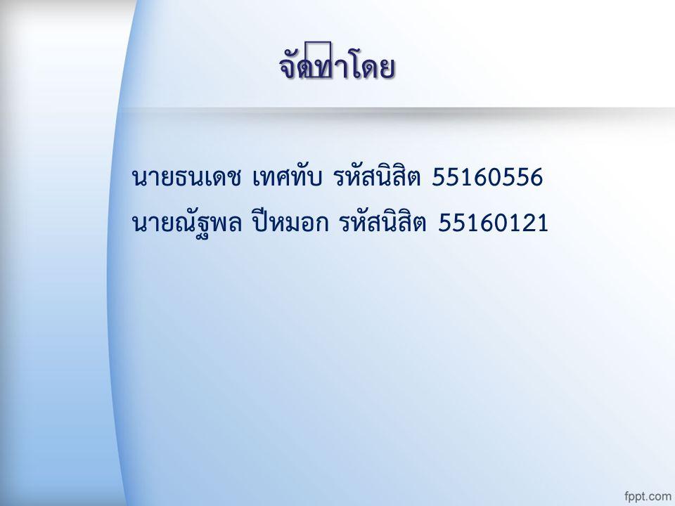 นายธนเดช เทศทับ รหัสนิสิต 55160556 นายณัฐพล ปีหมอก รหัสนิสิต 55160121 จัดทำโดย