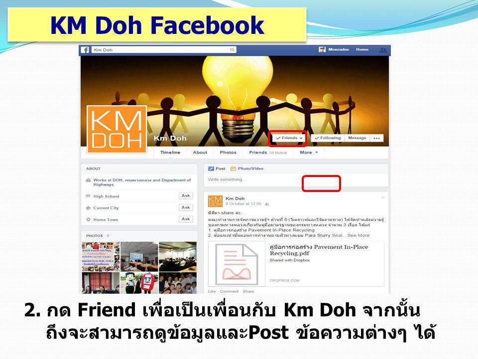 2. กด Friend เพื่อเป็นเพื่อนกับ Km Doh จากนั้น ถึงจะสามารถดูข้อมูลและPost ข้อความต่างๆ ได้ KM Doh Facebook