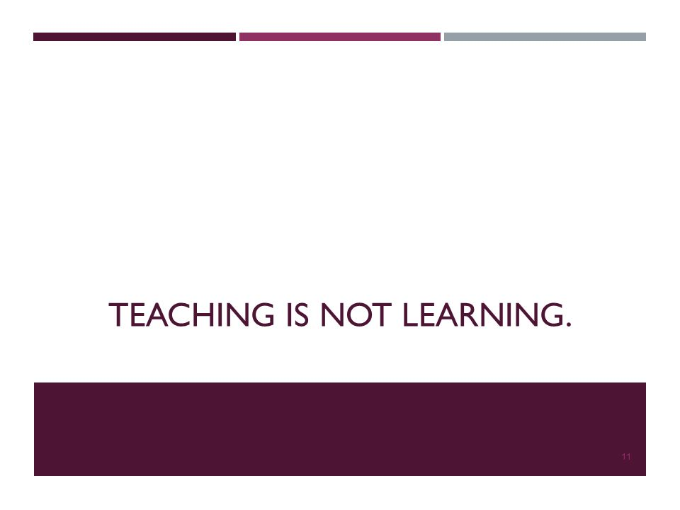 TEACHING IS NOT LEARNING. 11
