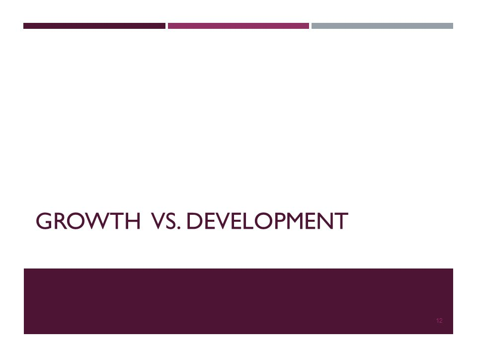 GROWTH VS. DEVELOPMENT 12