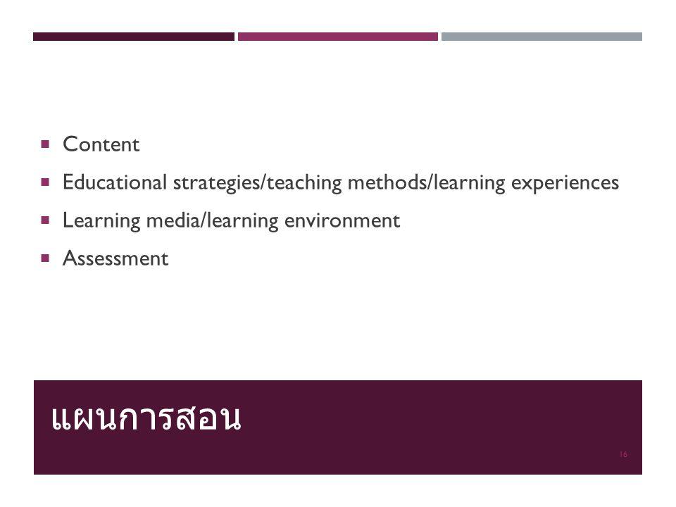 แผนการสอน  Content  Educational strategies/teaching methods/learning experiences  Learning media/learning environment  Assessment 16