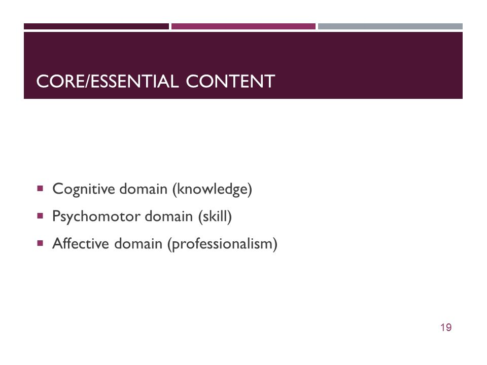 CORE/ESSENTIAL CONTENT  Cognitive domain (knowledge)  Psychomotor domain (skill)  Affective domain (professionalism) 19