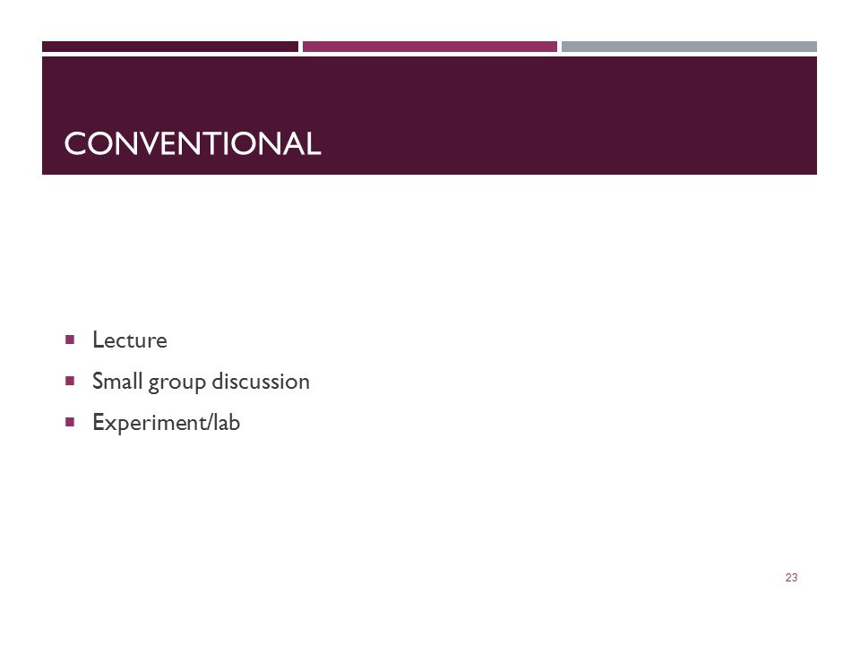CONVENTIONAL  Lecture  Small group discussion  Experiment/lab 23