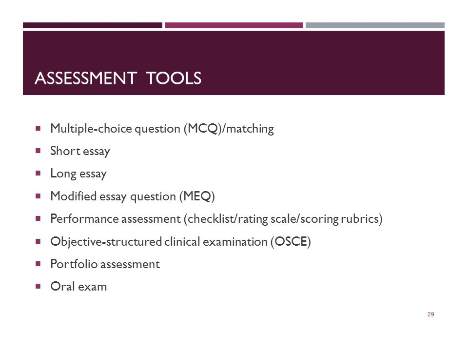 ASSESSMENT TOOLS  Multiple-choice question (MCQ)/matching  Short essay  Long essay  Modified essay question (MEQ)  Performance assessment (checklist/rating scale/scoring rubrics)  Objective-structured clinical examination (OSCE)  Portfolio assessment  Oral exam 29