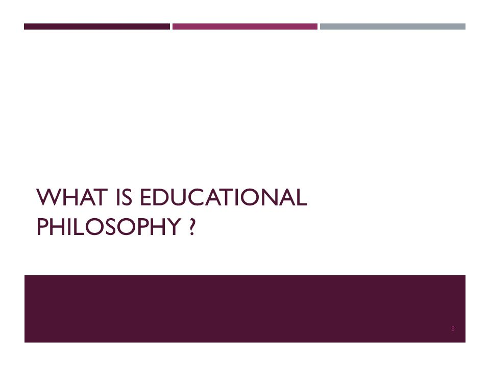WHAT IS EDUCATIONAL PHILOSOPHY ? 8